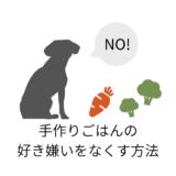 愛犬がご飯を食べない!手作りごはんの好き嫌いをなくす方法